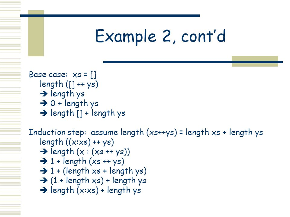 Example 2, cont'd Base case: xs = [] length ([] ++ ys)  length ys  0 + length ys  length [] + length ys Induction step: assume length (xs++ys) = length xs + length ys length ((x:xs) ++ ys)  length (x : (xs ++ ys))  1 + length (xs ++ ys)  1 + (length xs + length ys)  (1 + length xs) + length ys  length (x:xs) + length ys