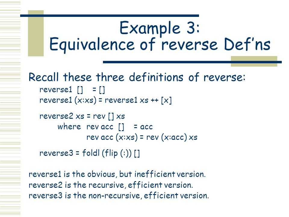 Example 3: Equivalence of reverse Def'ns Recall these three definitions of reverse: reverse1 [] = [] reverse1 (x:xs) = reverse1 xs ++ [x] reverse2 xs