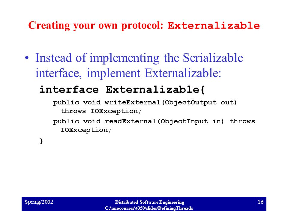 Spring/2002 Distributed Software Engineering C:\unocourses\4350\slides\DefiningThreads 16 Creating your own protocol: Externalizable Instead of implementing the Serializable interface, implement Externalizable: interface Externalizable{ public void writeExternal(ObjectOutput out) throws IOException; public void readExternal(ObjectInput in) throws IOException; }