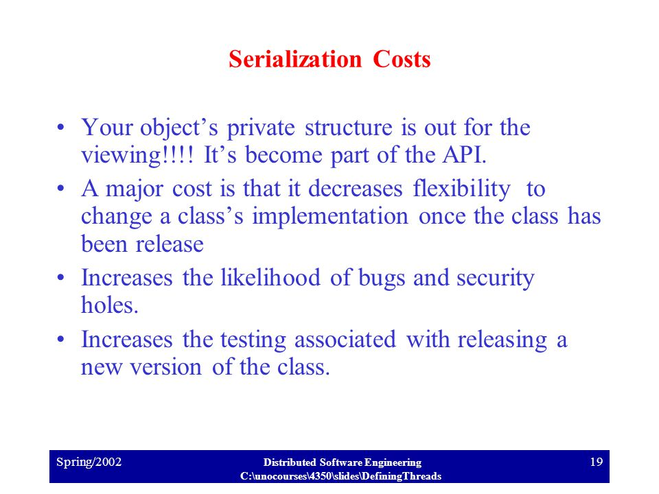 Spring/2002 Distributed Software Engineering C:\unocourses\4350\slides\DefiningThreads 19 Serialization Costs Your object's private structure is out for the viewing!!!.