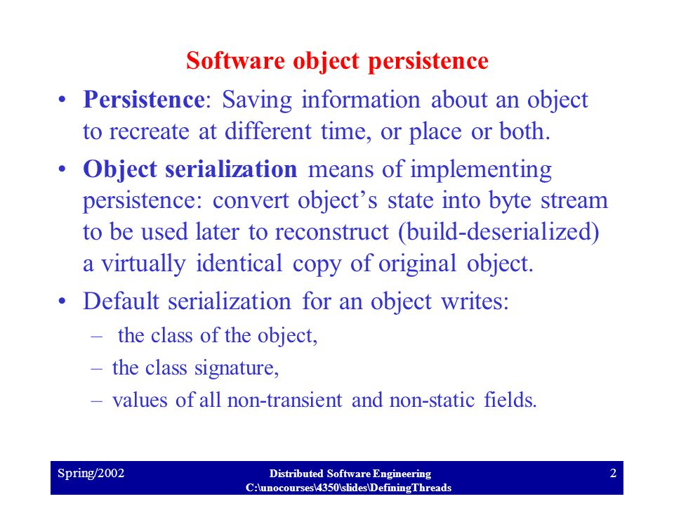 Spring/2002 Distributed Software Engineering C:\unocourses\4350\slides\DefiningThreads 2 Software object persistence Persistence: Saving information about an object to recreate at different time, or place or both.