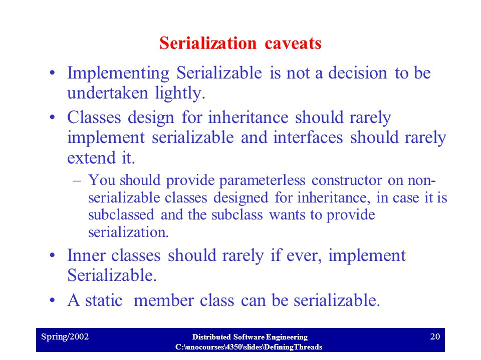 Spring/2002 Distributed Software Engineering C:\unocourses\4350\slides\DefiningThreads 20 Serialization caveats Implementing Serializable is not a decision to be undertaken lightly.