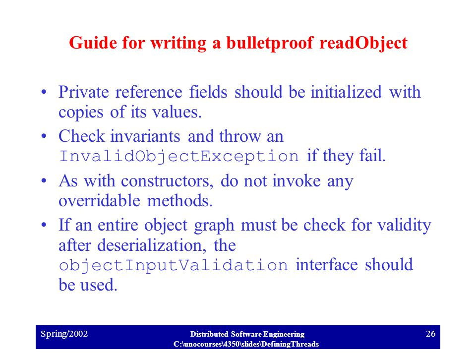 Spring/2002 Distributed Software Engineering C:\unocourses\4350\slides\DefiningThreads 26 Guide for writing a bulletproof readObject Private reference fields should be initialized with copies of its values.