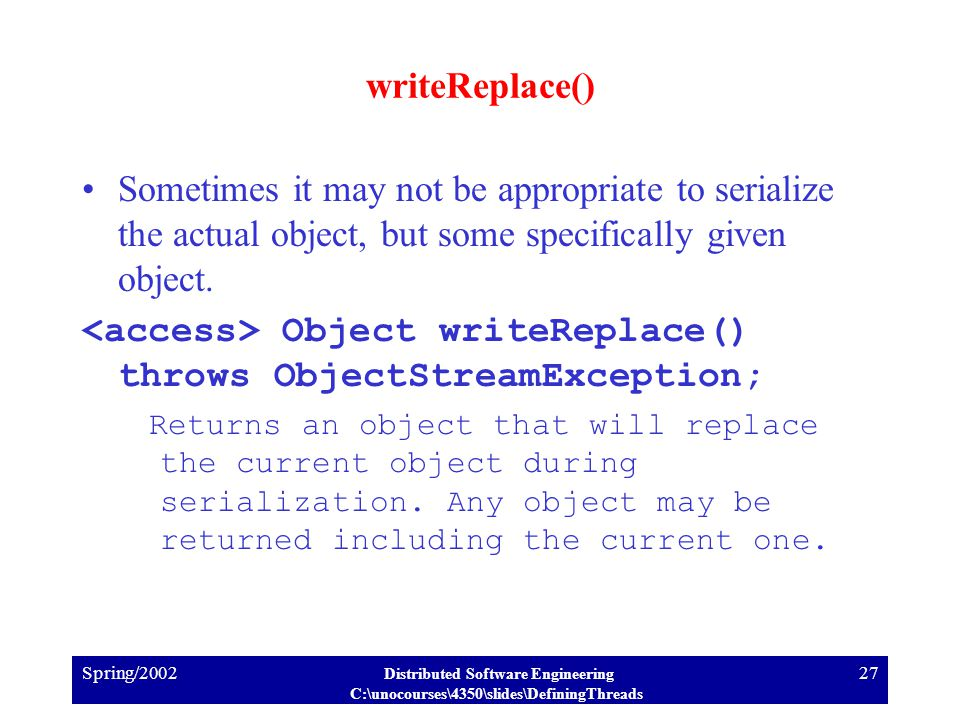 Spring/2002 Distributed Software Engineering C:\unocourses\4350\slides\DefiningThreads 27 writeReplace() Sometimes it may not be appropriate to serialize the actual object, but some specifically given object.
