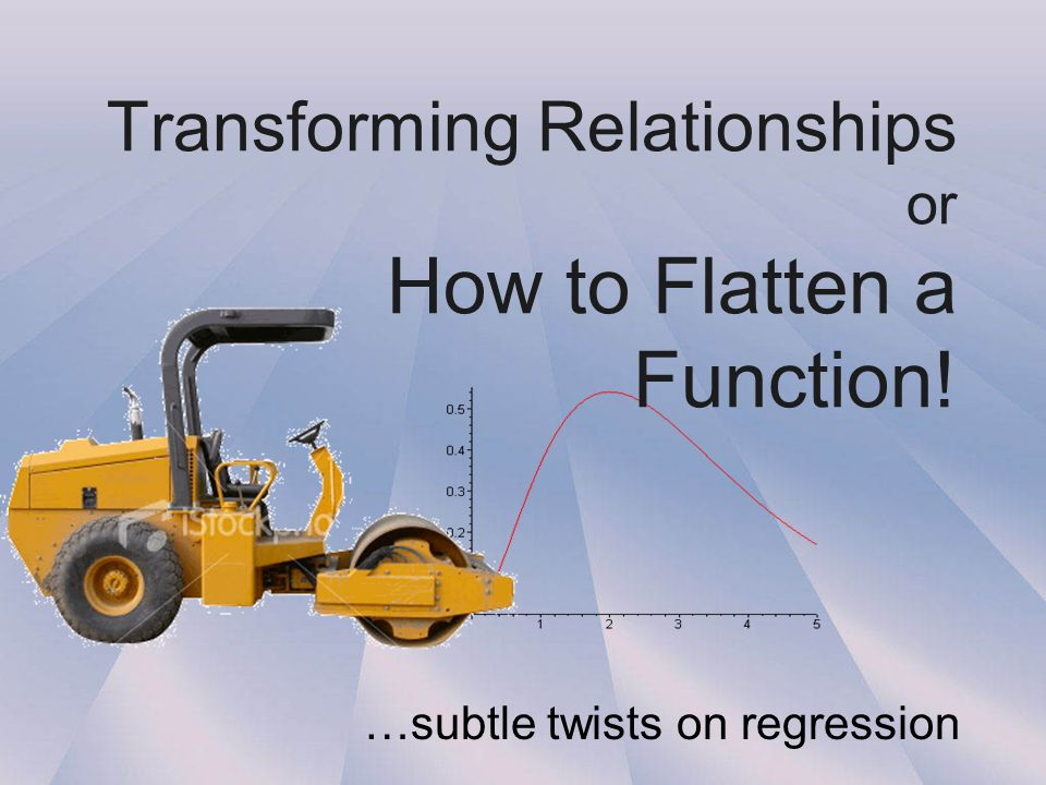 Transforming Relationships or How to Flatten a Function! …subtle twists on regression