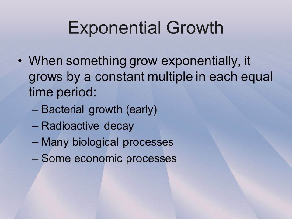 Exponential Growth When something grow exponentially, it grows by a constant multiple in each equal time period: –Bacterial growth (early) –Radioactiv