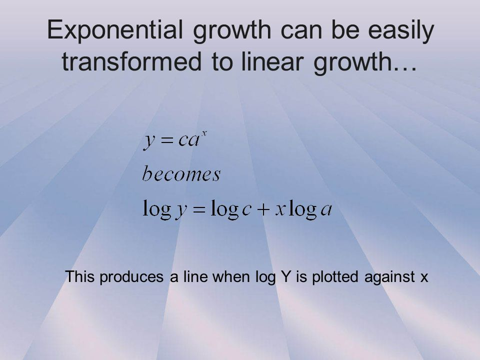 Exponential growth can be easily transformed to linear growth… This produces a line when log Y is plotted against x