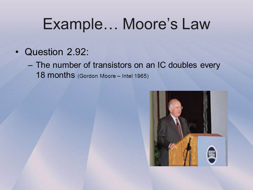 Example… Moore's Law Question 2.92: –The number of transistors on an IC doubles every 18 months (Gordon Moore – Intel 1965)