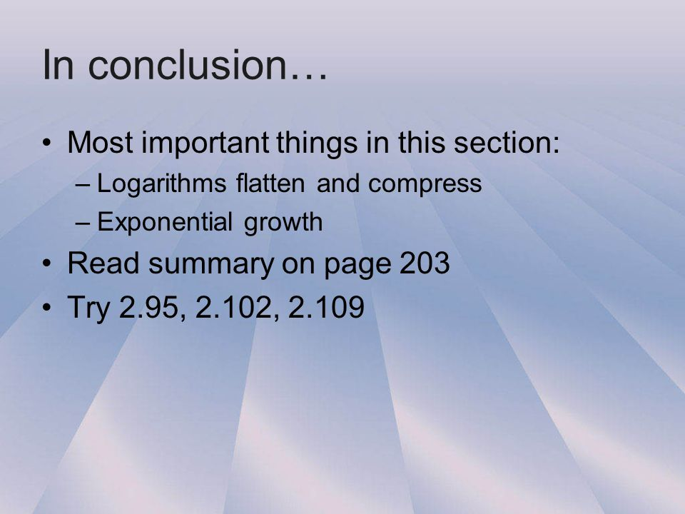 In conclusion… Most important things in this section: –Logarithms flatten and compress –Exponential growth Read summary on page 203 Try 2.95, 2.102, 2.109