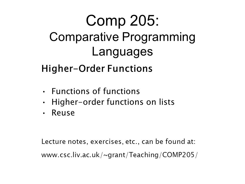 Comp 205: Comparative Programming Languages Higher-Order Functions Functions of functions Higher-order functions on lists Reuse Lecture notes, exercises, etc., can be found at: www.csc.liv.ac.uk/~grant/Teaching/COMP205/