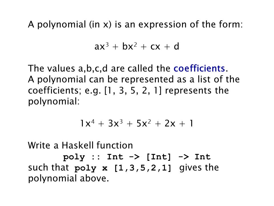 A polynomial (in x) is an expression of the form: ax 3 + bx 2 + cx + d The values a,b,c,d are called the coefficients.