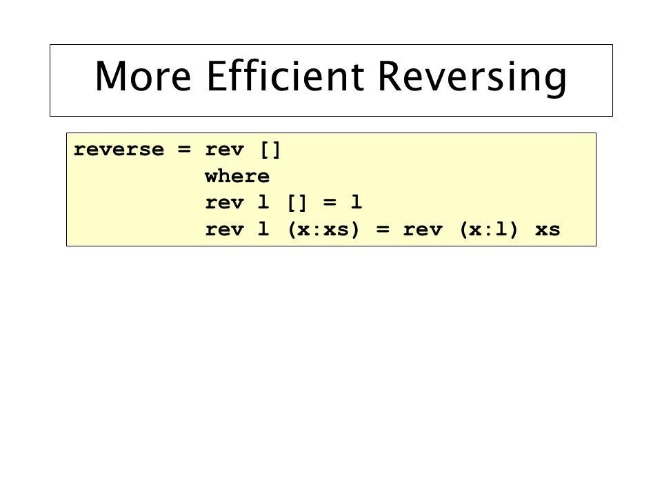 More Efficient Reversing reverse = rev [] where rev l [] = l rev l (x:xs) = rev (x:l) xs