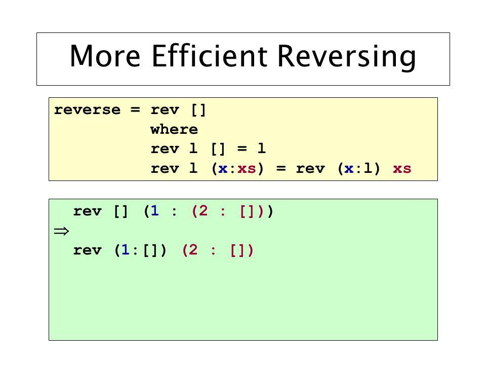 More Efficient Reversing reverse = rev [] where rev l [] = l rev l (x:xs) = rev (x:l) xs rev [] (1 : (2 : []))  rev (1:[]) (2 : [])