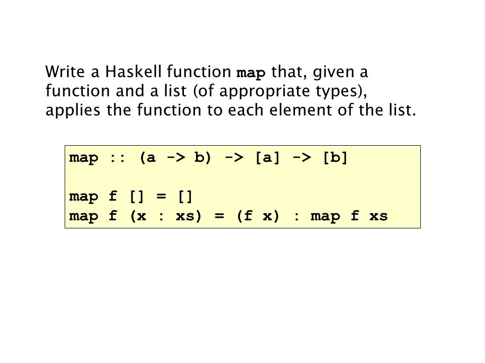 Write a Haskell function map that, given a function and a list (of appropriate types), applies the function to each element of the list.