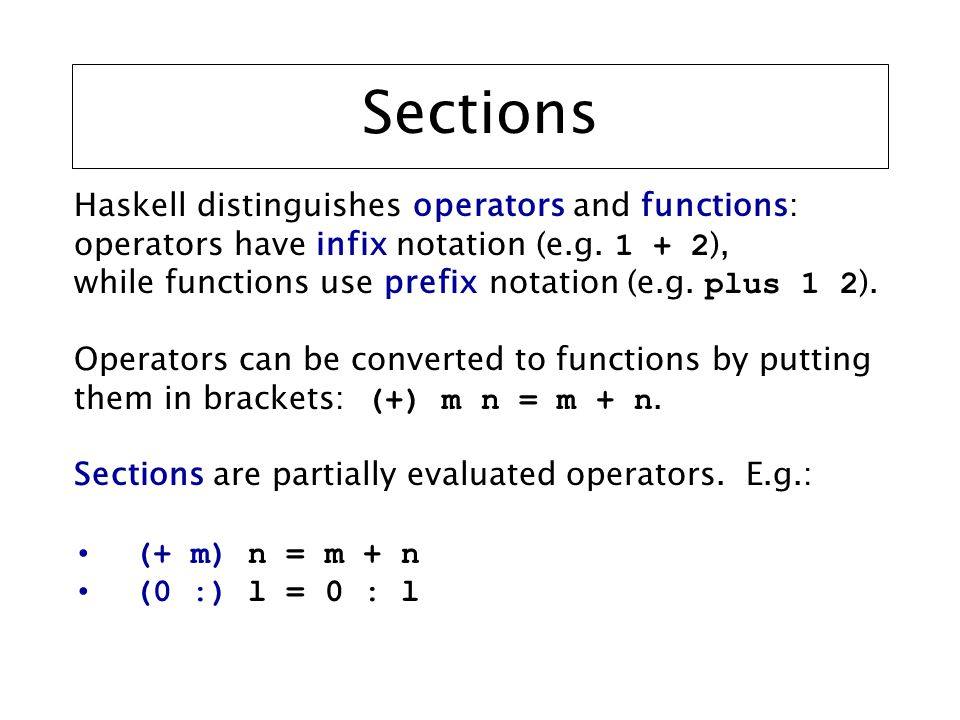 Sections Haskell distinguishes operators and functions: operators have infix notation (e.g.