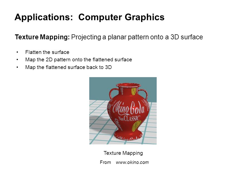 Applications: Computer Graphics Flatten the surface Map the 2D pattern onto the flattened surface Map the flattened surface back to 3D Texture Mapping From www.okino.com Texture Mapping: Projecting a planar pattern onto a 3D surface
