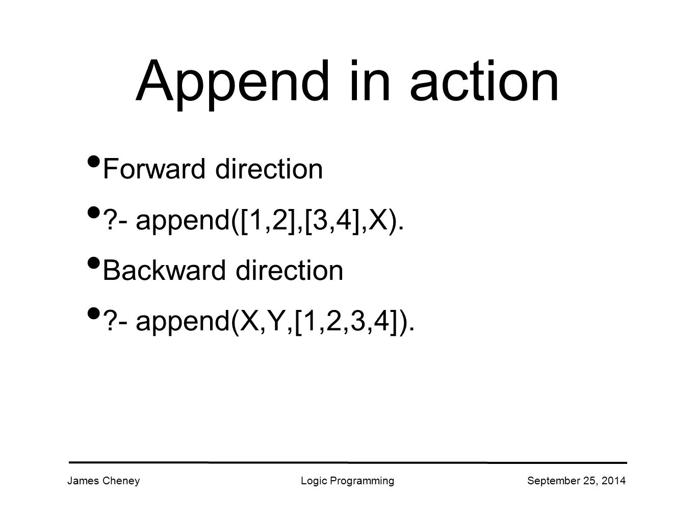 James CheneyLogic ProgrammingSeptember 25, 2014 Append in action Forward direction ?- append([1,2],[3,4],X). Backward direction ?- append(X,Y,[1,2,3,4