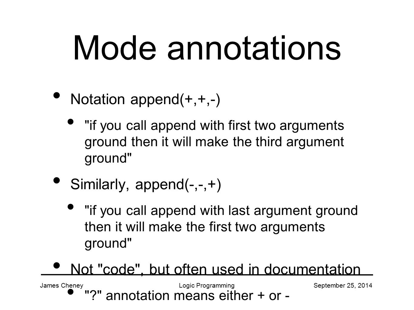 James CheneyLogic ProgrammingSeptember 25, 2014 Mode annotations Notation append(+,+,-)