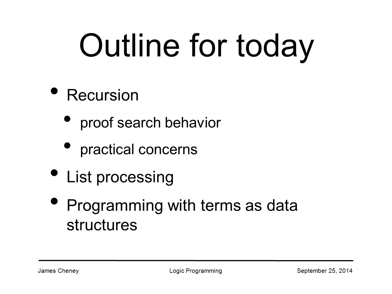 James CheneyLogic ProgrammingSeptember 25, 2014 Outline for today Recursion proof search behavior practical concerns List processing Programming with