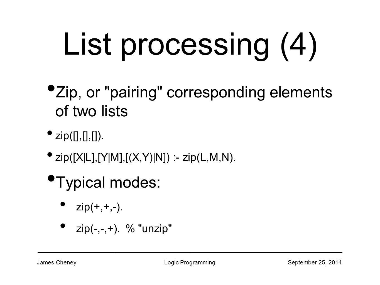 James CheneyLogic ProgrammingSeptember 25, 2014 List processing (4) Zip, or pairing corresponding elements of two lists zip([],[],[]).