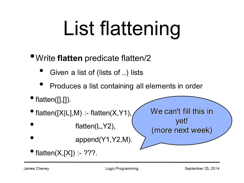James CheneyLogic ProgrammingSeptember 25, 2014 List flattening Write flatten predicate flatten/2 Given a list of (lists of..) lists Produces a list containing all elements in order flatten([],[]).