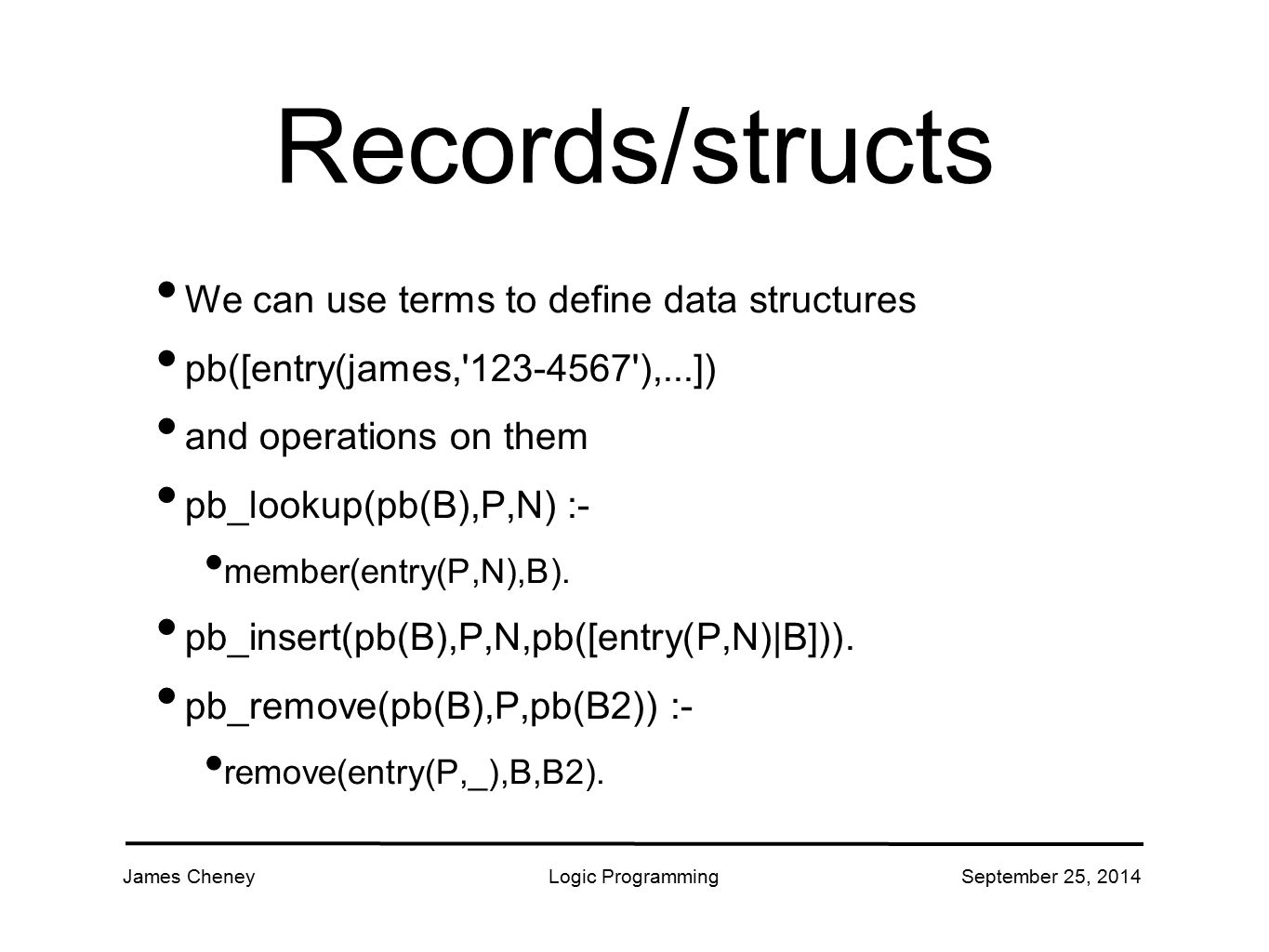 James CheneyLogic ProgrammingSeptember 25, 2014 Records/structs We can use terms to define data structures pb([entry(james,'123-4567'),...]) and opera