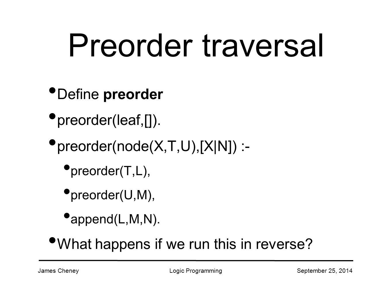 James CheneyLogic ProgrammingSeptember 25, 2014 Preorder traversal Define preorder preorder(leaf,[]).