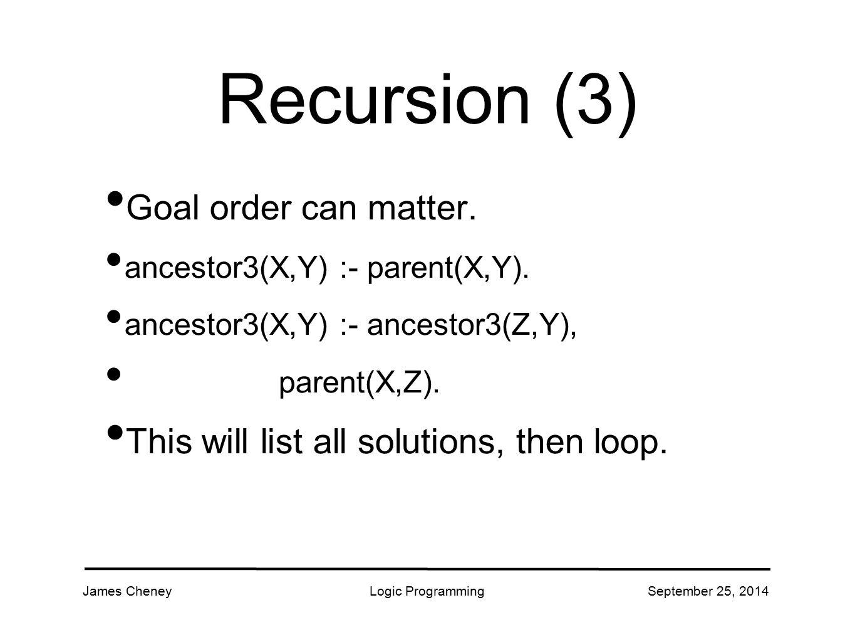 James CheneyLogic ProgrammingSeptember 25, 2014 Recursion (3) Goal order can matter.