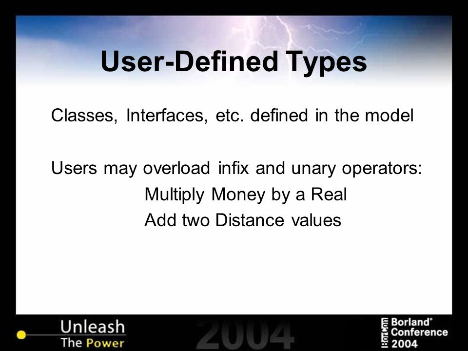 User-Defined Types Classes, Interfaces, etc. defined in the model Users may overload infix and unary operators: Multiply Money by a Real Add two Dista
