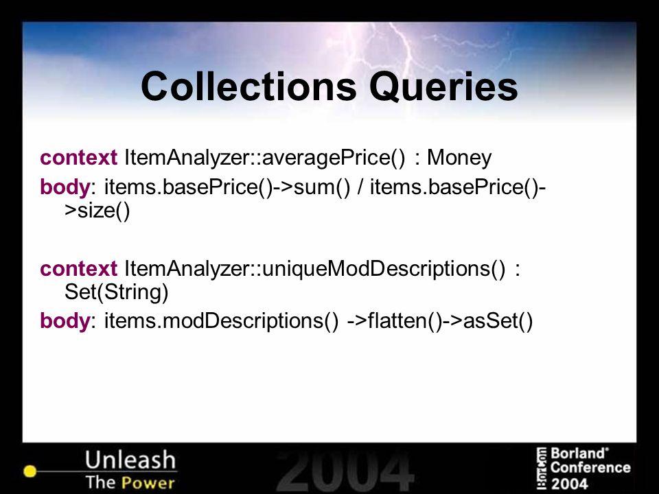 Collections Queries context ItemAnalyzer::averagePrice() : Money body: items.basePrice()->sum() / items.basePrice()- >size() context ItemAnalyzer::uniqueModDescriptions() : Set(String) body: items.modDescriptions() ->flatten()->asSet()