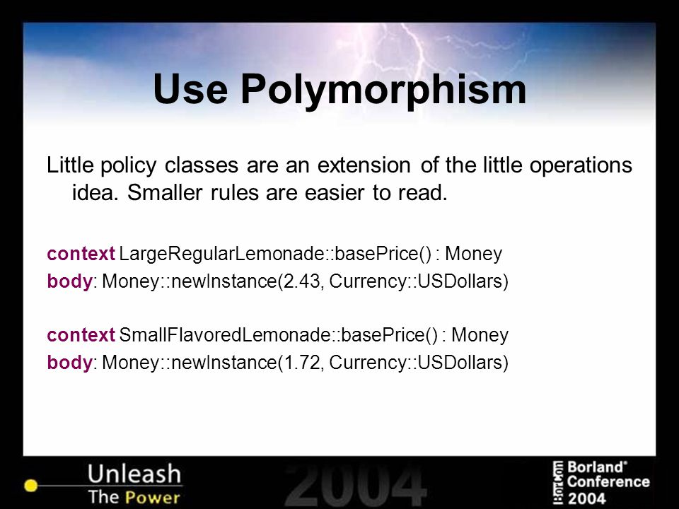 Use Polymorphism Little policy classes are an extension of the little operations idea. Smaller rules are easier to read. context LargeRegularLemonade: