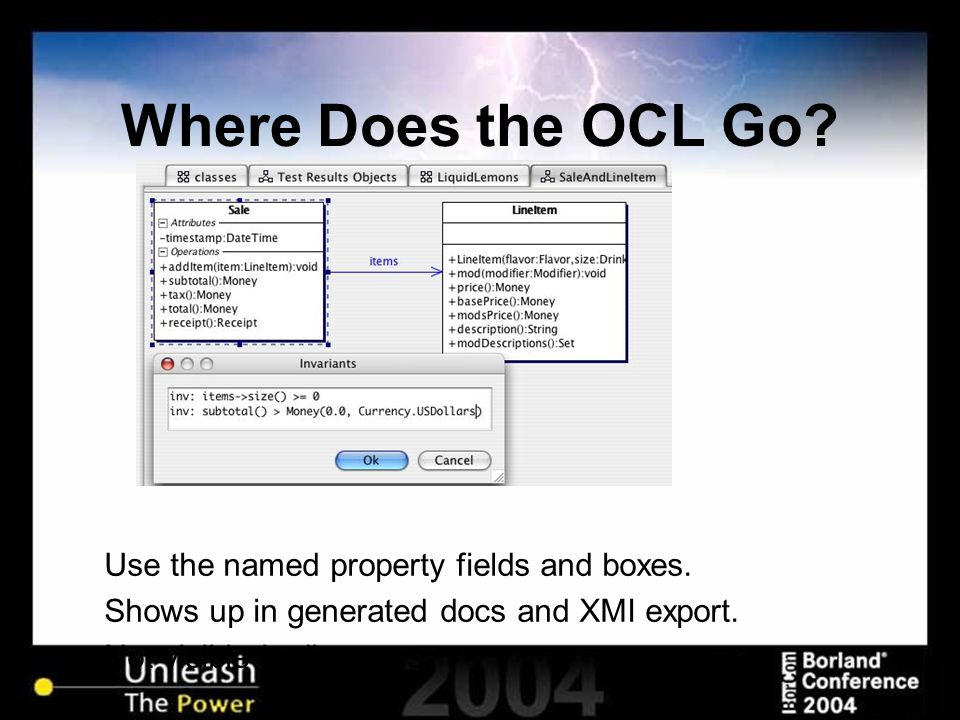Where Does the OCL Go? Use the named property fields and boxes. Shows up in generated docs and XMI export. Not visible in diagrams.