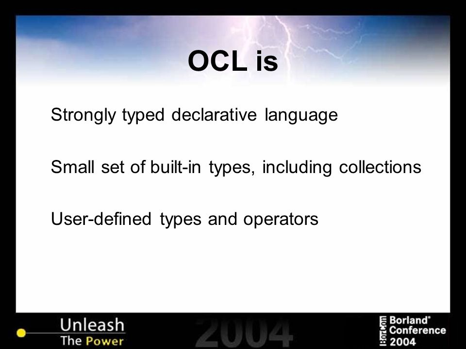 OCL is Strongly typed declarative language Small set of built-in types, including collections User-defined types and operators