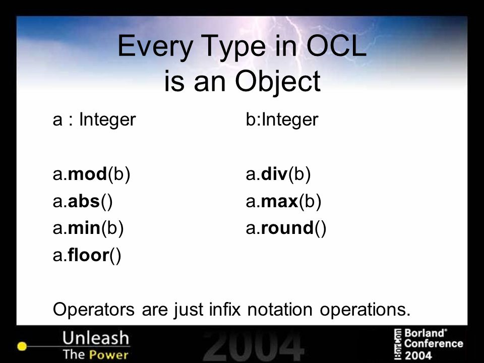 Every Type in OCL is an Object a : Integerb:Integer a.mod(b)a.div(b) a.abs()a.max(b) a.min(b)a.round() a.floor() Operators are just infix notation ope