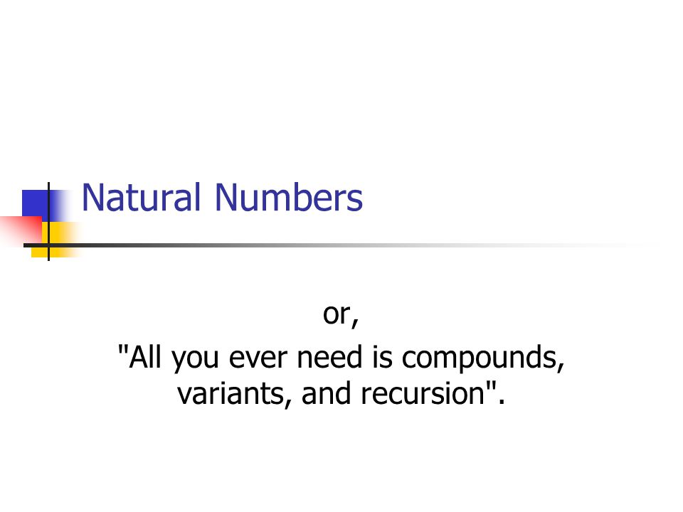 Natural Numbers or, All you ever need is compounds, variants, and recursion .