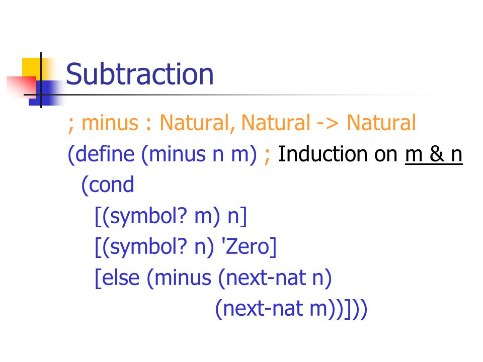 Subtraction ; minus : Natural, Natural -> Natural (define (minus n m) ; Induction on m & n (cond [(symbol.