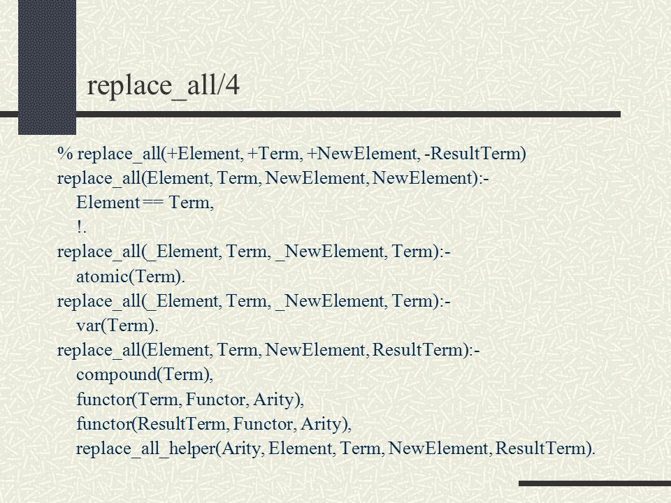 replace_all/4 % replace_all(+Element, +Term, +NewElement, -ResultTerm) replace_all(Element, Term, NewElement, NewElement):- Element == Term, !.