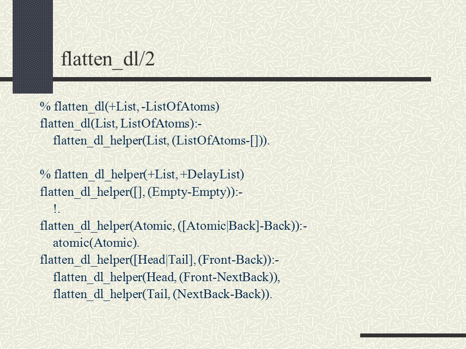 flatten_dl/2 % flatten_dl(+List, -ListOfAtoms) flatten_dl(List, ListOfAtoms):- flatten_dl_helper(List, (ListOfAtoms-[])).