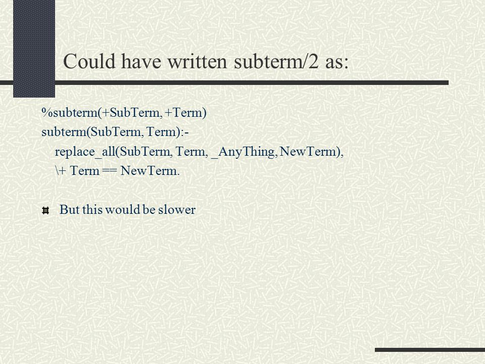 Could have written subterm/2 as: %subterm(+SubTerm, +Term) subterm(SubTerm, Term):- replace_all(SubTerm, Term, _AnyThing, NewTerm), \+ Term == NewTerm.