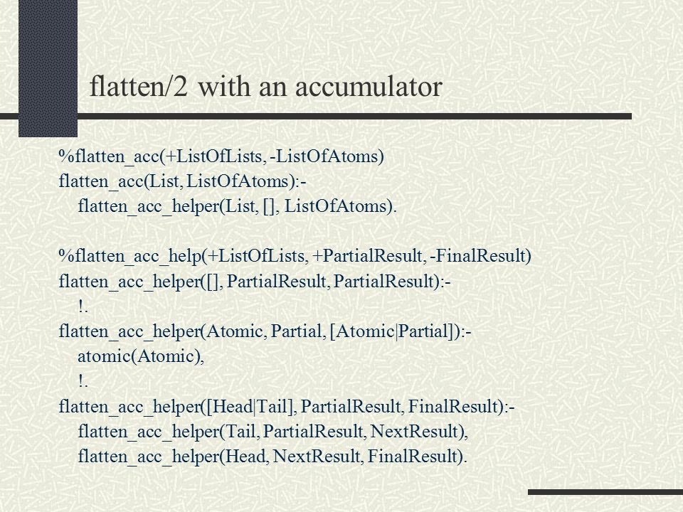 flatten/2 with an accumulator %flatten_acc(+ListOfLists, -ListOfAtoms) flatten_acc(List, ListOfAtoms):- flatten_acc_helper(List, [], ListOfAtoms).