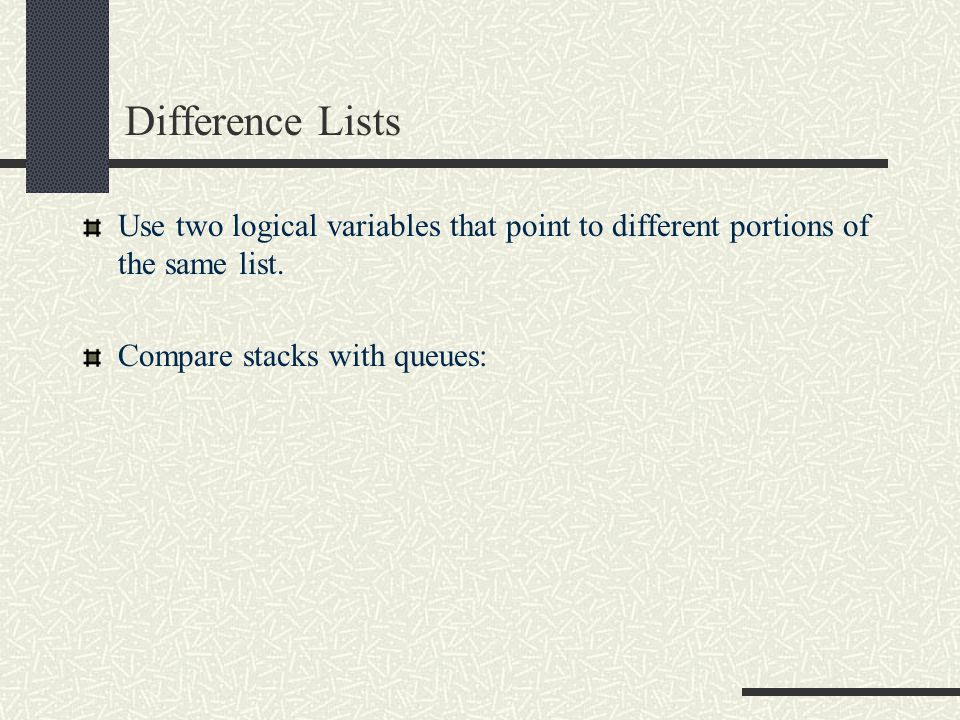 Difference Lists Use two logical variables that point to different portions of the same list.