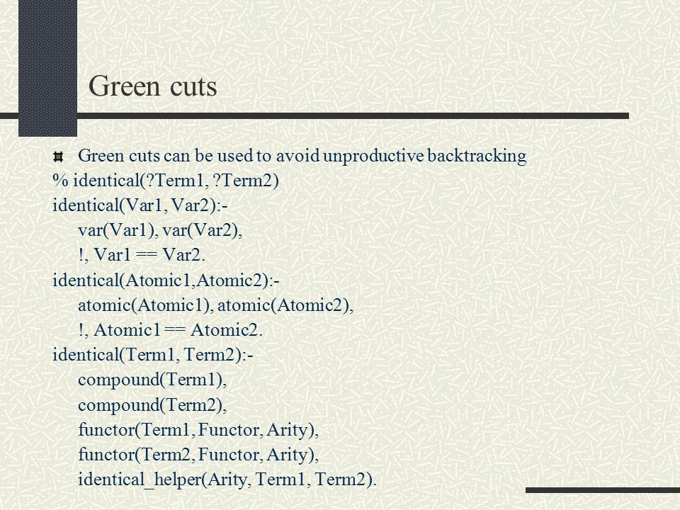 Green cuts Green cuts can be used to avoid unproductive backtracking % identical( Term1, Term2) identical(Var1, Var2):- var(Var1), var(Var2), !, Var1 == Var2.