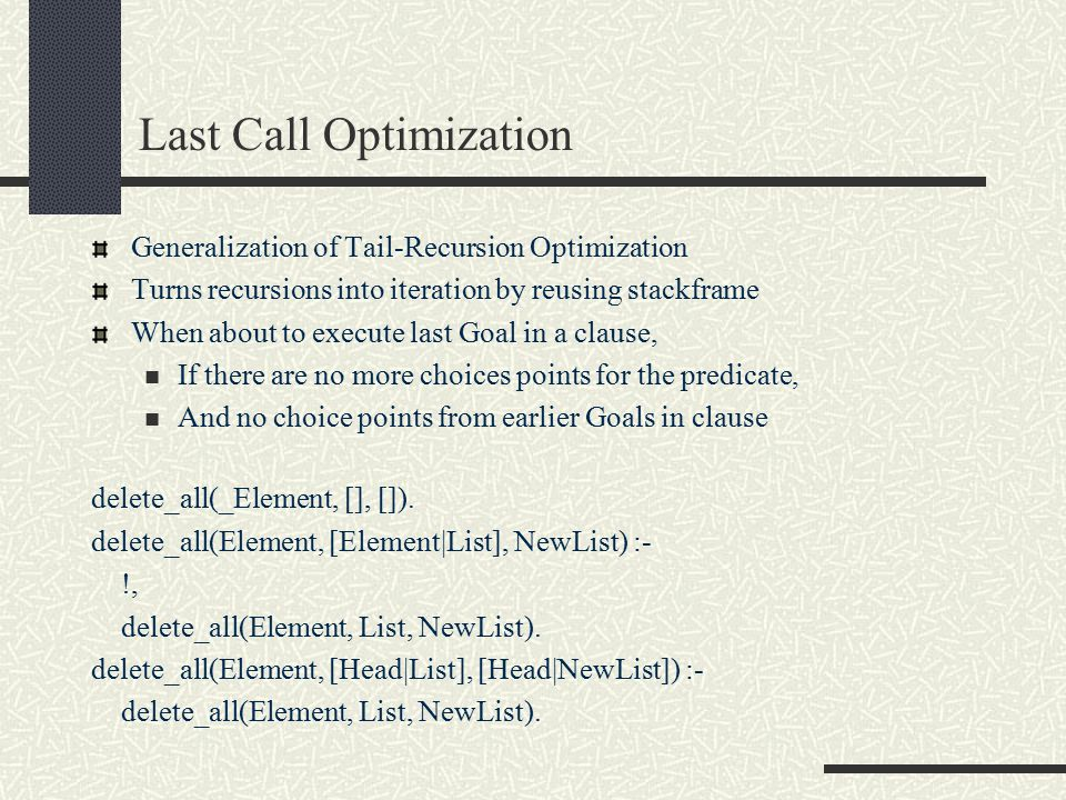 Last Call Optimization Generalization of Tail-Recursion Optimization Turns recursions into iteration by reusing stackframe When about to execute last Goal in a clause, If there are no more choices points for the predicate, And no choice points from earlier Goals in clause delete_all(_Element, [], []).