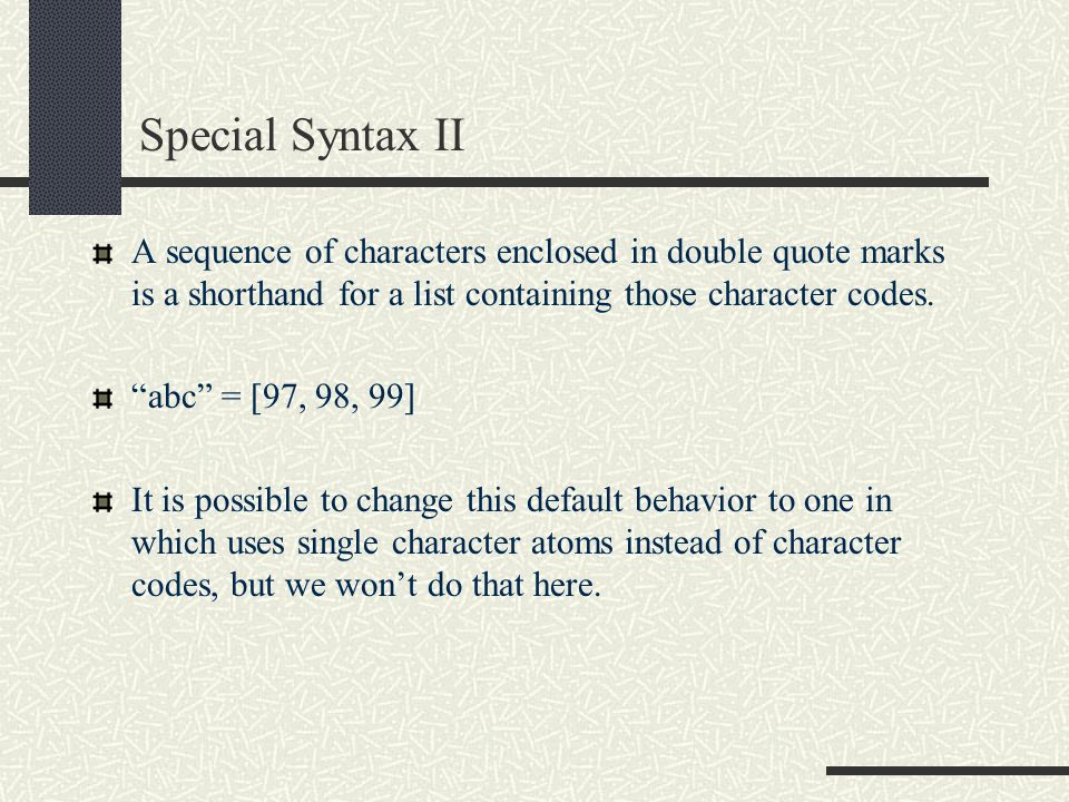 Special Syntax II A sequence of characters enclosed in double quote marks is a shorthand for a list containing those character codes.