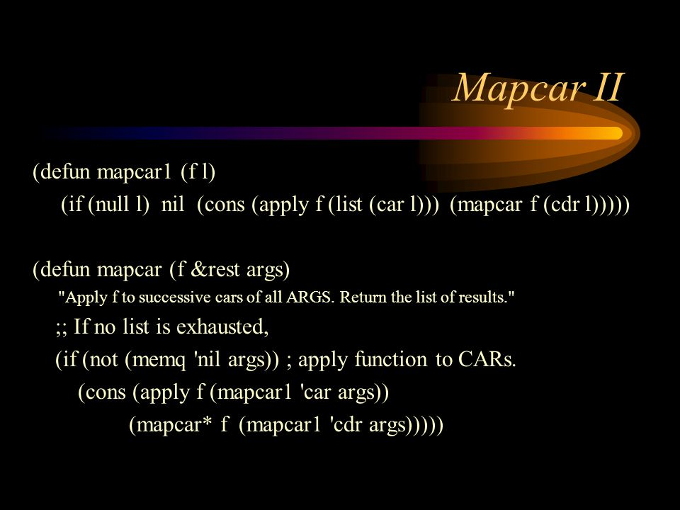 Mapcar II (defun mapcar1 (f l) (if (null l) nil (cons (apply f (list (car l))) (mapcar f (cdr l))))) (defun mapcar (f &rest args) Apply f to successive cars of all ARGS.