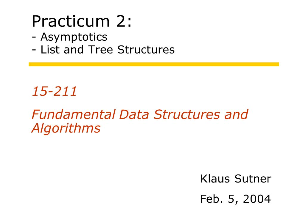 Practicum 2: - Asymptotics - List and Tree Structures 15-211 Fundamental Data Structures and Algorithms Klaus Sutner Feb.