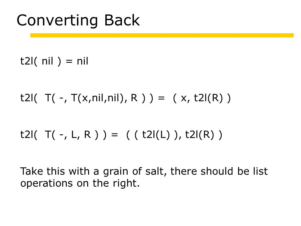 Converting Back t2l( nil ) = nil t2l( T( -, T(x,nil,nil), R ) ) = ( x, t2l(R) ) t2l( T( -, L, R ) ) = ( ( t2l(L) ), t2l(R) ) Take this with a grain of salt, there should be list operations on the right.