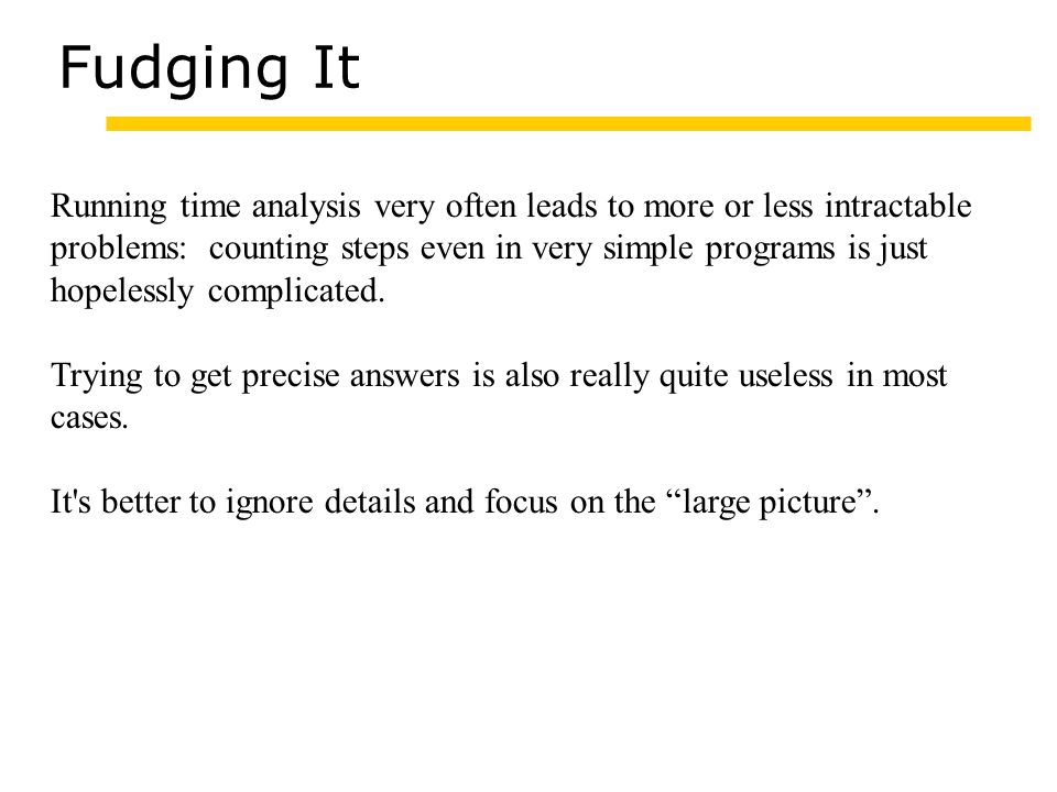 Fudging It Running time analysis very often leads to more or less intractable problems: counting steps even in very simple programs is just hopelessly complicated.