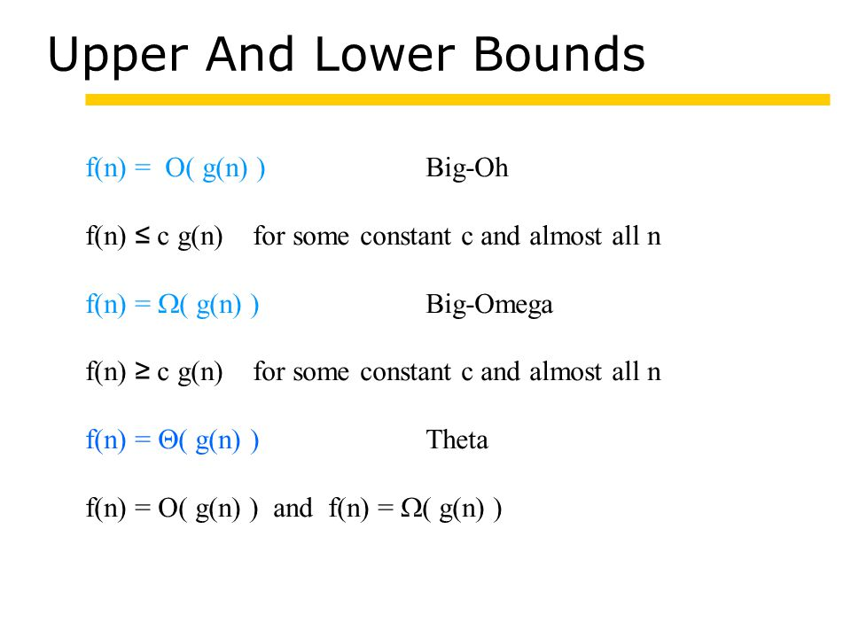 Upper And Lower Bounds f(n) = O( g(n) )Big-Oh f(n) ≤ c g(n) for some constant c and almost all n f(n) =  ( g(n) ) Big-Omega f(n) ≥ c g(n) for some constant c and almost all n f(n) =  ( g(n) ) Theta f(n) = O( g(n) ) and f(n) =  ( g(n) )
