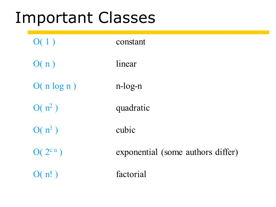 Important Classes O( 1 )constant O( n )linear O( n log n )n-log-n O( n 2 )quadratic O( n 3 )cubic O( 2 c n )exponential (some authors differ) O( n.